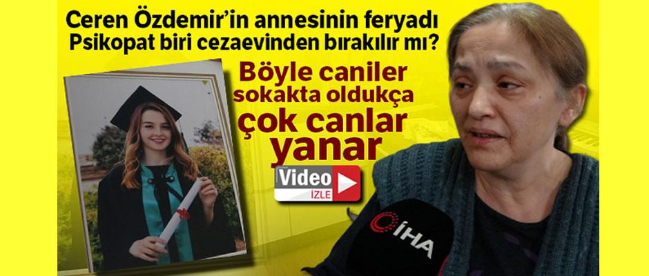 """Ceren Özdemir'in annesinin feryadı: """"Psikopatın biri cezaevinden dışarı bırakılır mı?"""""""