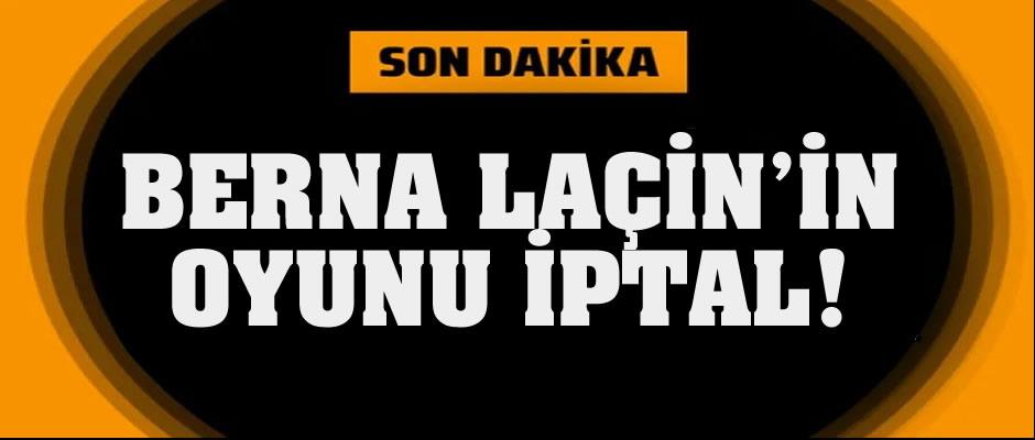 Berna Laçin'in oyunu iptal edildi!