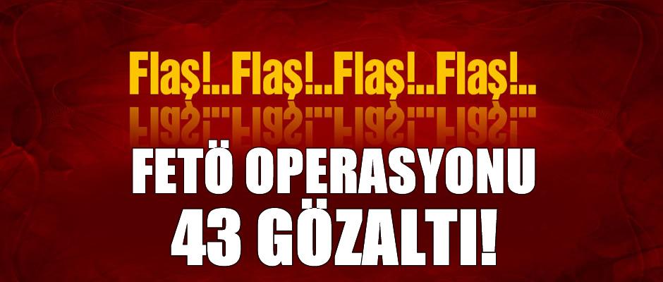 FETÖ'ye dev operasyon: 43 gözaltı!